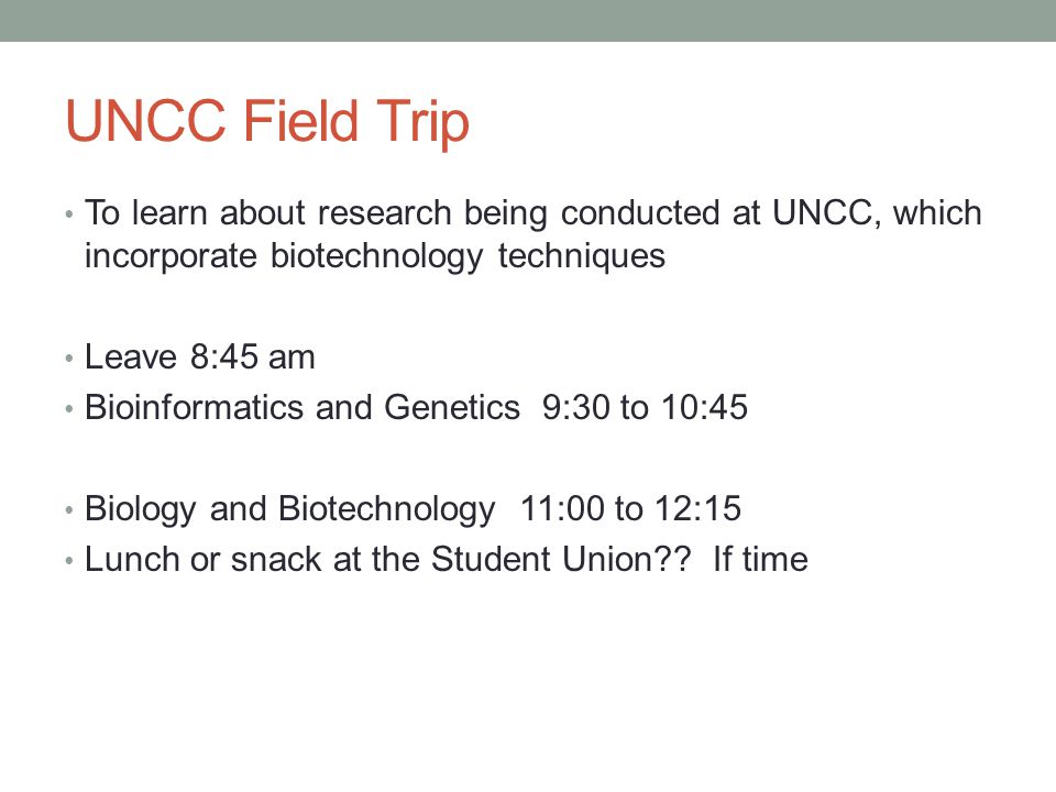 UNCC Field Trip To learn about research being conducted at UNCC, which incorporate biotechnology techniques Leave 8:45 am Bioinformatics and Genetics 9:30 to 10:45 Biology and Biotechnology 11:00 to 12:15 Lunch or snack at the Student Union .
