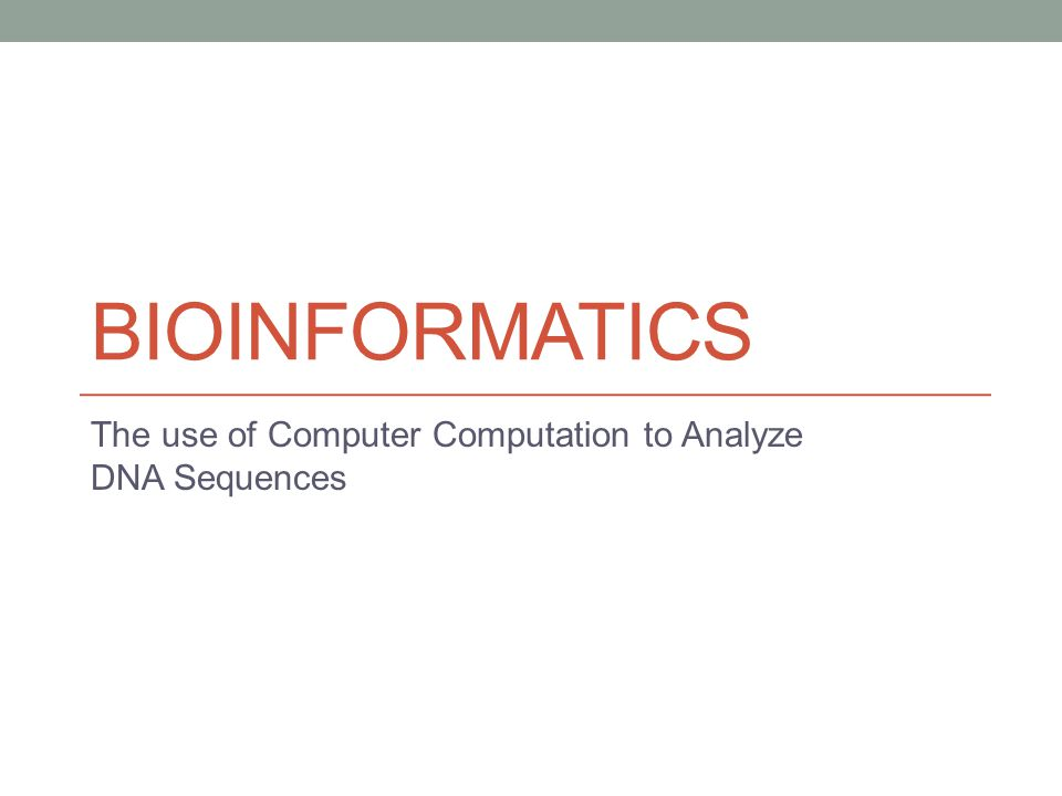 BIOINFORMATICS The use of Computer Computation to Analyze DNA Sequences