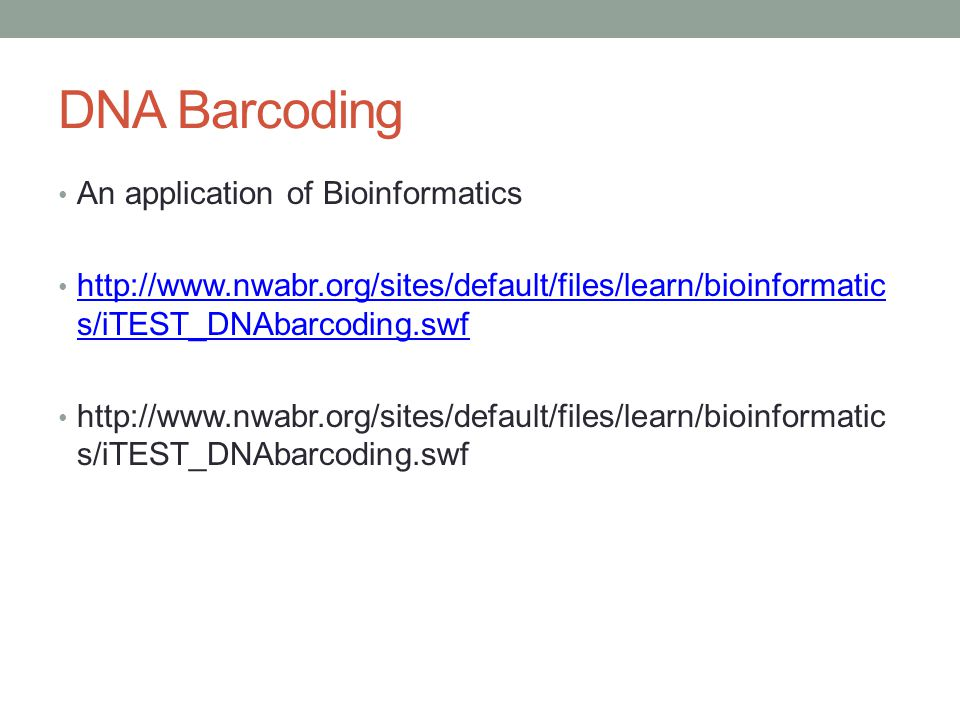 DNA Barcoding An application of Bioinformatics http://www.nwabr.org/sites/default/files/learn/bioinformatic s/iTEST_DNAbarcoding.swf http://www.nwabr.org/sites/default/files/learn/bioinformatic s/iTEST_DNAbarcoding.swf http://www.nwabr.org/sites/default/files/learn/bioinformatic s/iTEST_DNAbarcoding.swf