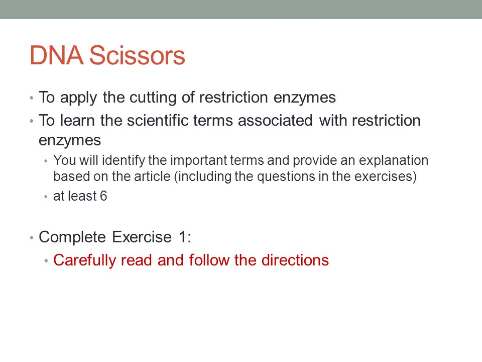 DNA Scissors To apply the cutting of restriction enzymes To learn the scientific terms associated with restriction enzymes You will identify the important terms and provide an explanation based on the article (including the questions in the exercises) at least 6 Complete Exercise 1: Carefully read and follow the directions
