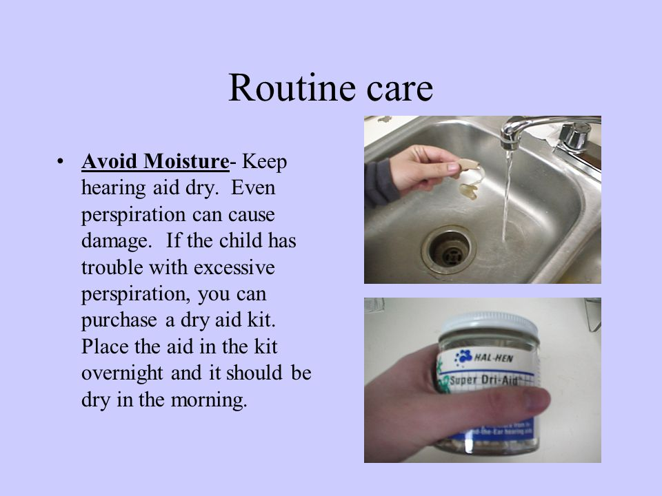 Routine care Avoid high temperatures- Don't leave hearing aid on the radiator or in the direct sunlight, or any other equipment that generates heat.