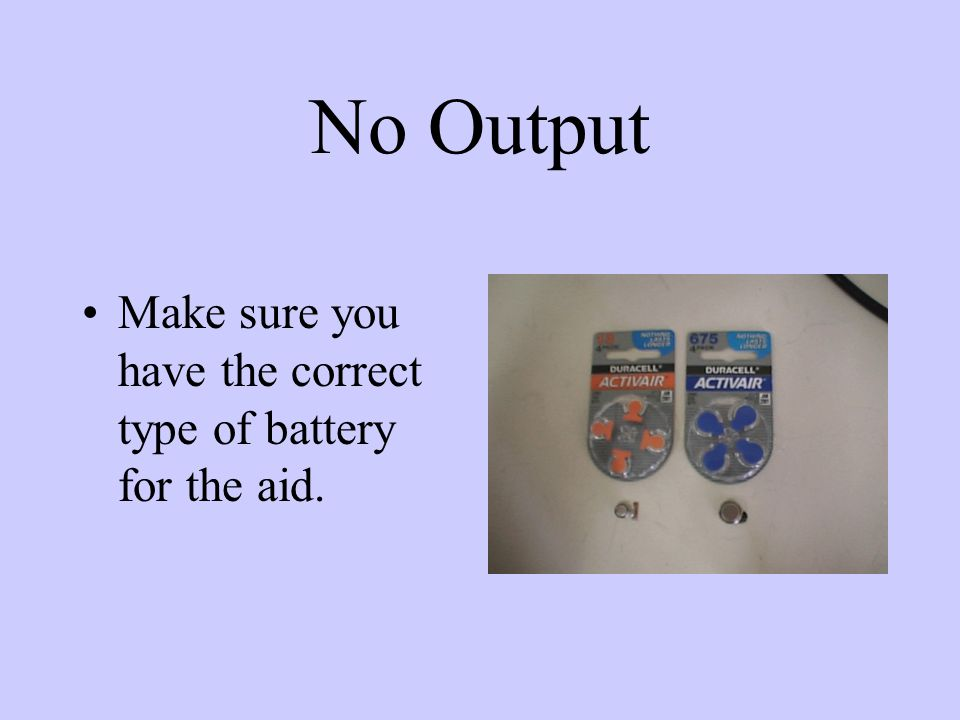 No Output Make sure that positive and negative terminal of battery are in proper position in the battery compartment