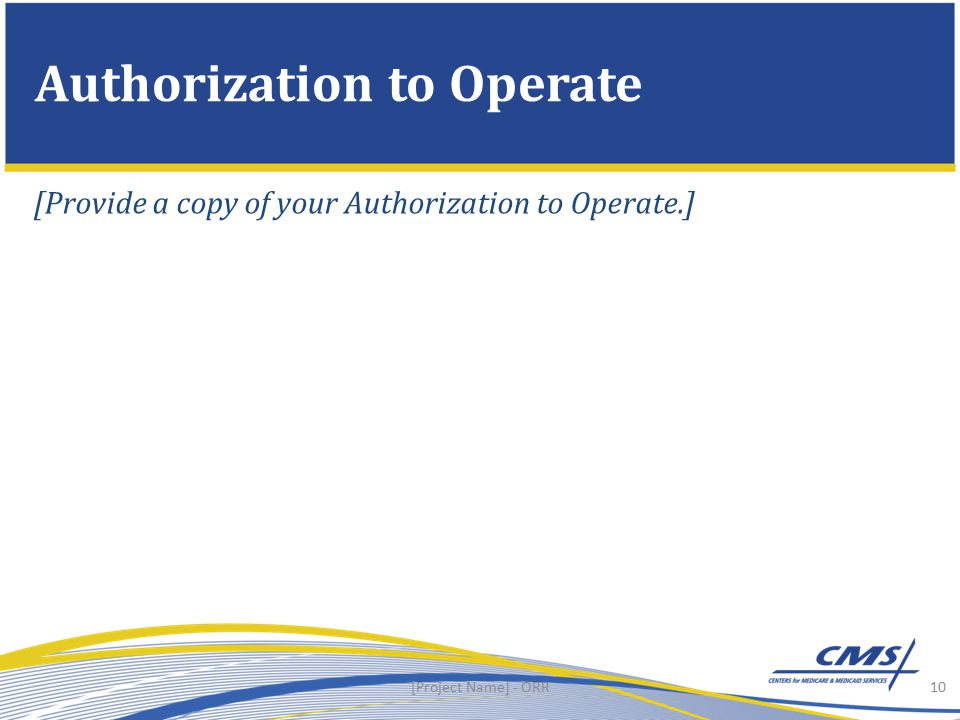 10 Authorization to Operate [Project Name] - ORR [Provide a copy of your Authorization to Operate.]