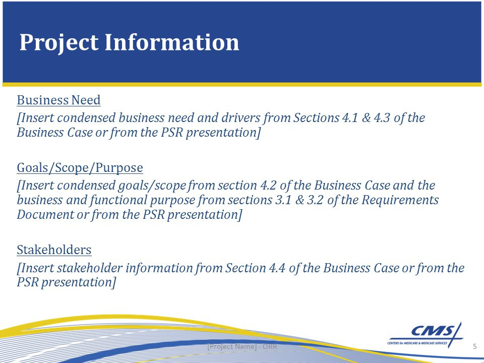 Business Need [Insert condensed business need and drivers from Sections 4.1 & 4.3 of the Business Case or from the PSR presentation] Goals/Scope/Purpose [Insert condensed goals/scope from section 4.2 of the Business Case and the business and functional purpose from sections 3.1 & 3.2 of the Requirements Document or from the PSR presentation] Stakeholders [Insert stakeholder information from Section 4.4 of the Business Case or from the PSR presentation] Project Information 5[Project Name] - ORR