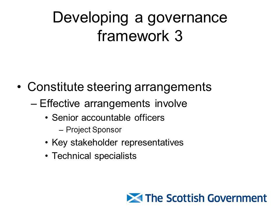 Developing a governance framework 3 Constitute steering arrangements –Effective arrangements involve Senior accountable officers –Project Sponsor Key stakeholder representatives Technical specialists