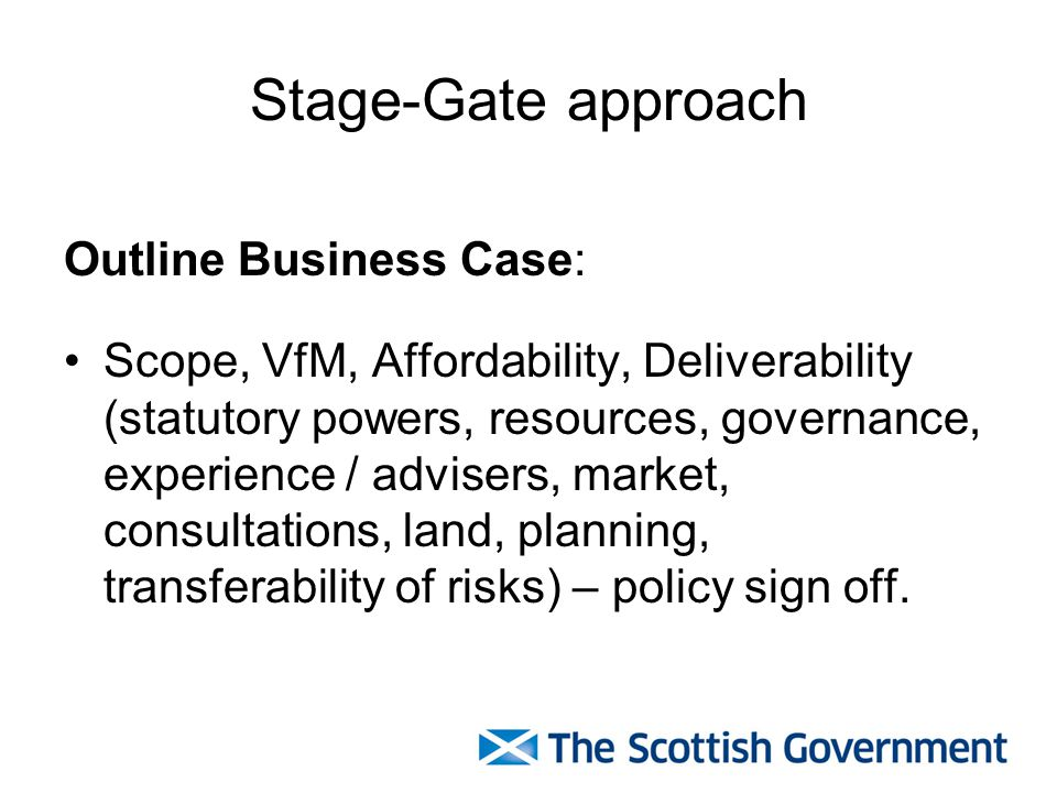 Stage-Gate approach Outline Business Case: Scope, VfM, Affordability, Deliverability (statutory powers, resources, governance, experience / advisers,