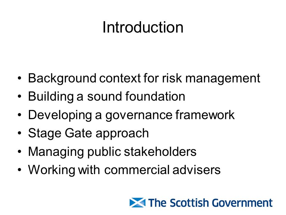 Introduction Background context for risk management Building a sound foundation Developing a governance framework Stage Gate approach Managing public stakeholders Working with commercial advisers