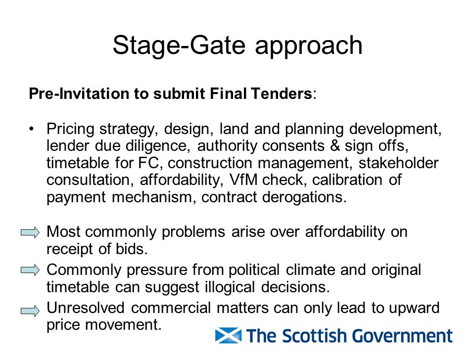Stage-Gate approach Pre-Invitation to submit Final Tenders: Pricing strategy, design, land and planning development, lender due diligence, authority consents & sign offs, timetable for FC, construction management, stakeholder consultation, affordability, VfM check, calibration of payment mechanism, contract derogations.