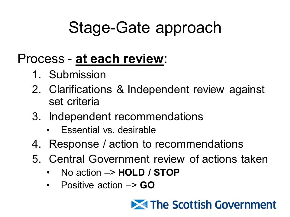 Stage-Gate approach Process - at each review: 1.Submission 2.Clarifications & Independent review against set criteria 3.Independent recommendations Essential vs.