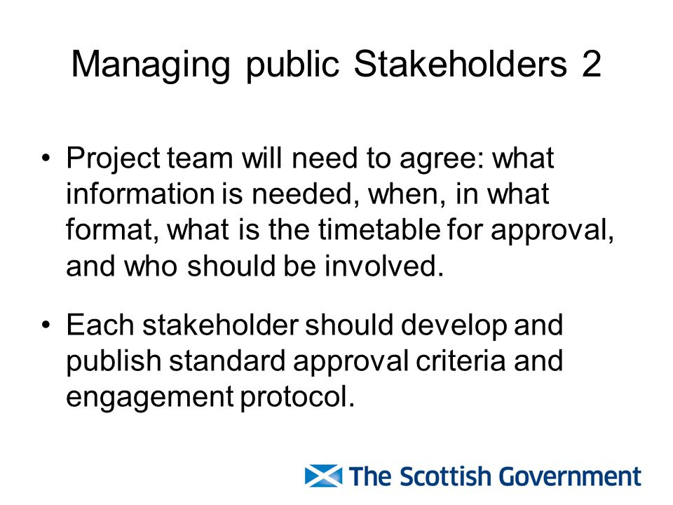 Managing public Stakeholders 2 Project team will need to agree: what information is needed, when, in what format, what is the timetable for approval,