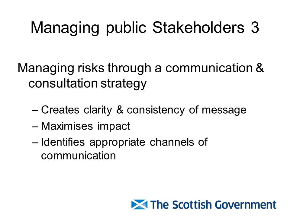 Managing public Stakeholders 3 Managing risks through a communication & consultation strategy –Creates clarity & consistency of message –Maximises impact –Identifies appropriate channels of communication