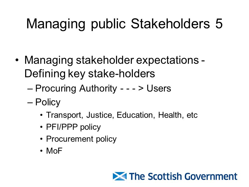 Managing public Stakeholders 5 Managing stakeholder expectations - Defining key stake-holders –Procuring Authority - - - > Users –Policy Transport, Justice, Education, Health, etc PFI/PPP policy Procurement policy MoF