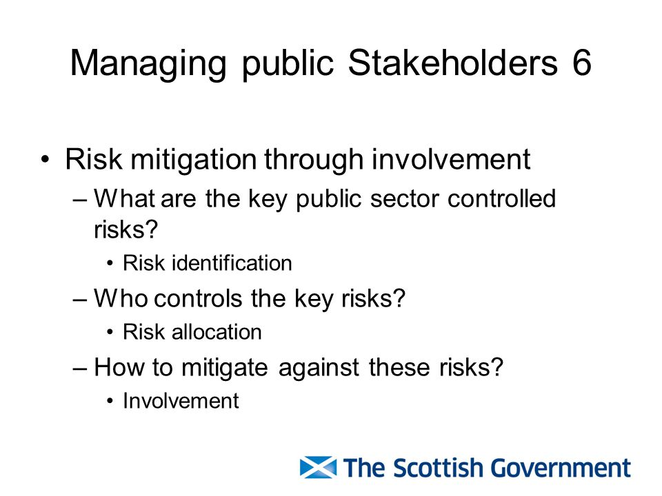 Managing public Stakeholders 6 Risk mitigation through involvement –What are the key public sector controlled risks.