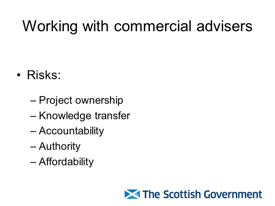 Working with commercial advisers Risks: –Project ownership –Knowledge transfer –Accountability –Authority –Affordability