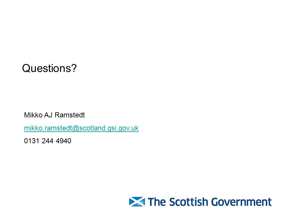 Mikko AJ Ramstedt mikko.ramstedt@scotland.gsi.gov.uk 0131 244 4940 Questions