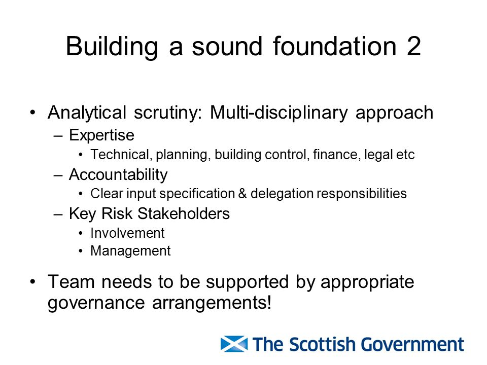Building a sound foundation 2 Analytical scrutiny: Multi-disciplinary approach –Expertise Technical, planning, building control, finance, legal etc –Accountability Clear input specification & delegation responsibilities –Key Risk Stakeholders Involvement Management Team needs to be supported by appropriate governance arrangements!