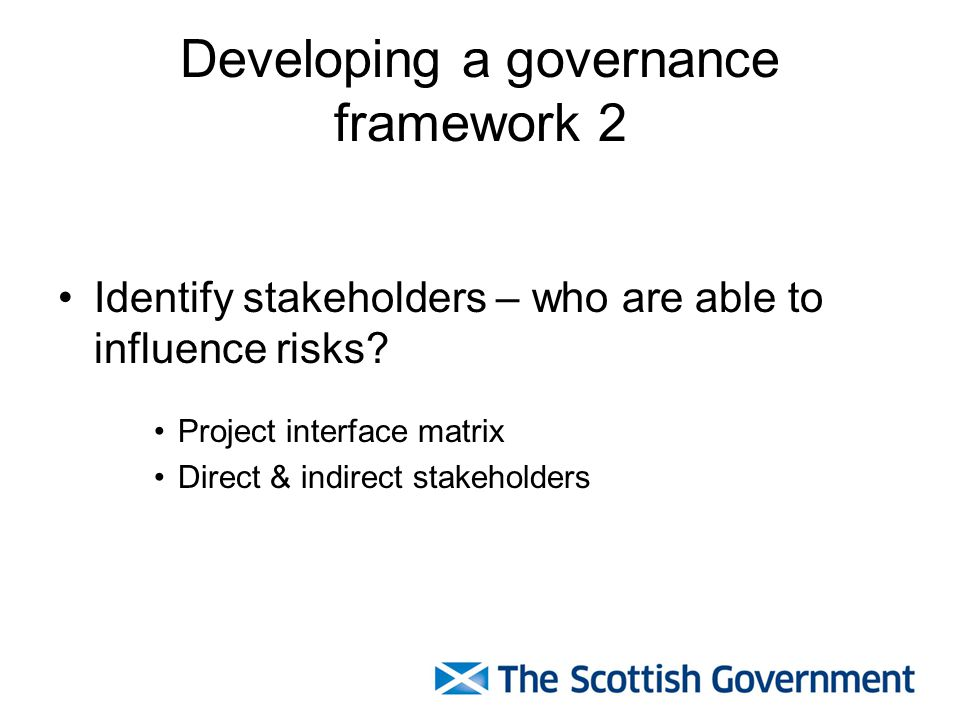 Developing a governance framework 2 Identify stakeholders – who are able to influence risks.