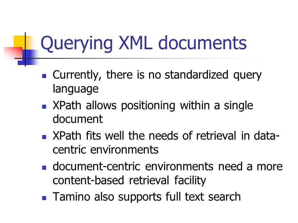 Querying XML documents Currently, there is no standardized query language XPath allows positioning within a single document XPath fits well the needs of retrieval in data- centric environments document-centric environments need a more content-based retrieval facility Tamino also supports full text search