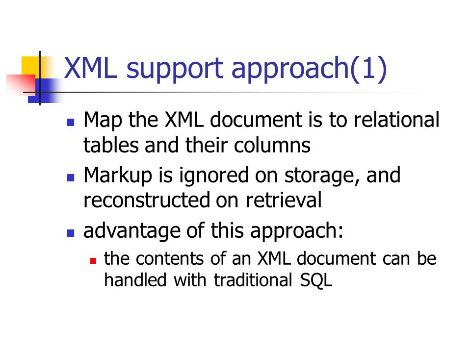 XML support approach(1) Map the XML document is to relational tables and their columns Markup is ignored on storage, and reconstructed on retrieval advantage of this approach: the contents of an XML document can be handled with traditional SQL