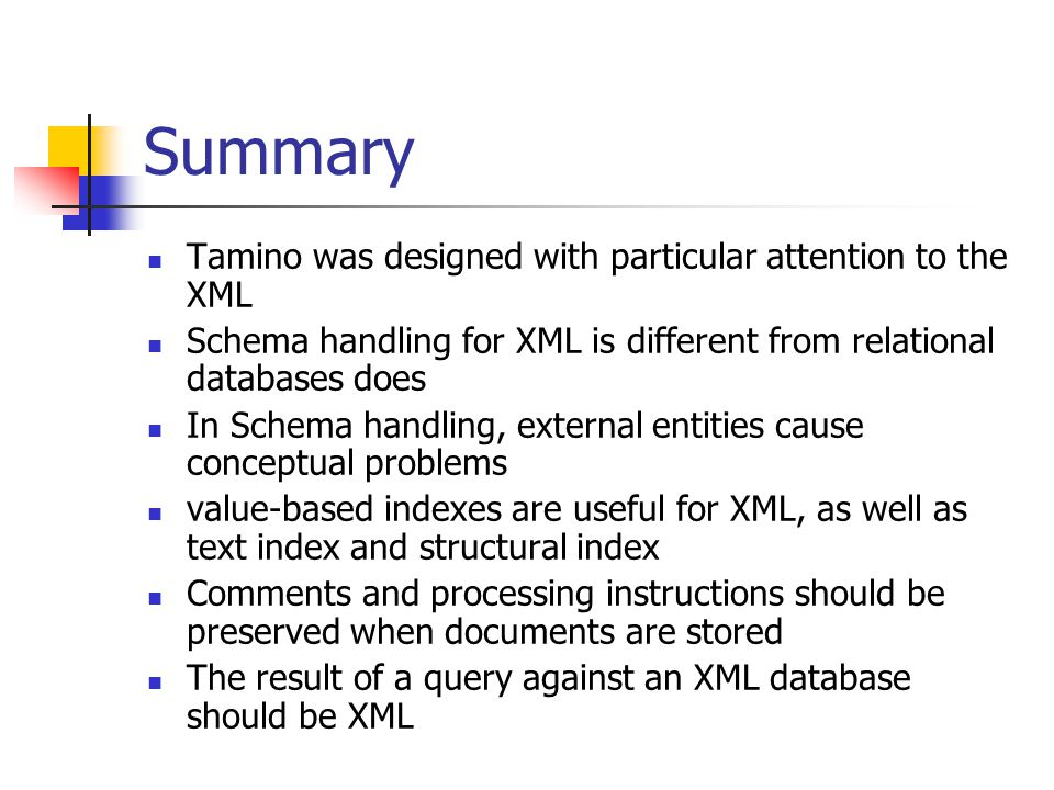 Summary Tamino was designed with particular attention to the XML Schema handling for XML is different from relational databases does In Schema handling, external entities cause conceptual problems value-based indexes are useful for XML, as well as text index and structural index Comments and processing instructions should be preserved when documents are stored The result of a query against an XML database should be XML