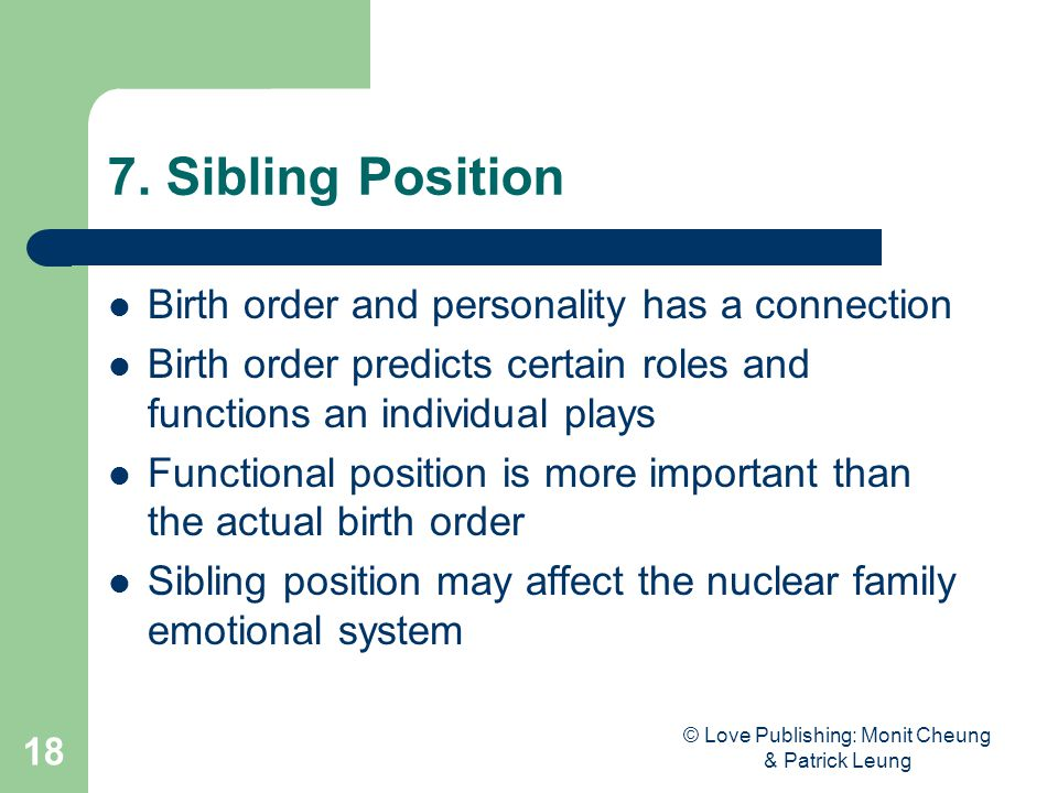 © Love Publishing: Monit Cheung & Patrick Leung 18 7. Sibling Position Birth order and personality has a connection Birth order predicts certain roles