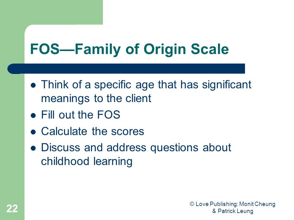 © Love Publishing: Monit Cheung & Patrick Leung 22 FOS—Family of Origin Scale Think of a specific age that has significant meanings to the client Fill out the FOS Calculate the scores Discuss and address questions about childhood learning