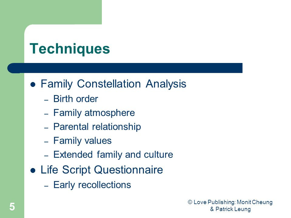 © Love Publishing: Monit Cheung & Patrick Leung 5 Techniques Family Constellation Analysis – Birth order – Family atmosphere – Parental relationship – Family values – Extended family and culture Life Script Questionnaire – Early recollections