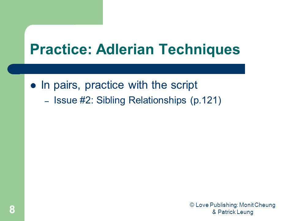 © Love Publishing: Monit Cheung & Patrick Leung 8 Practice: Adlerian Techniques In pairs, practice with the script – Issue #2: Sibling Relationships (