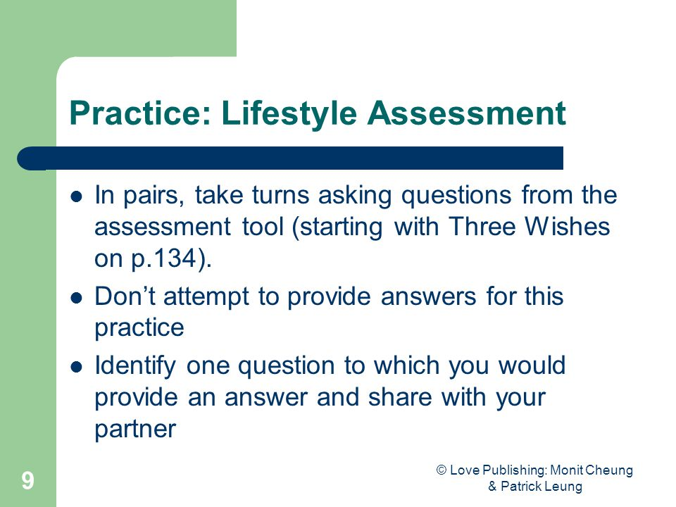 © Love Publishing: Monit Cheung & Patrick Leung 9 Practice: Lifestyle Assessment In pairs, take turns asking questions from the assessment tool (start