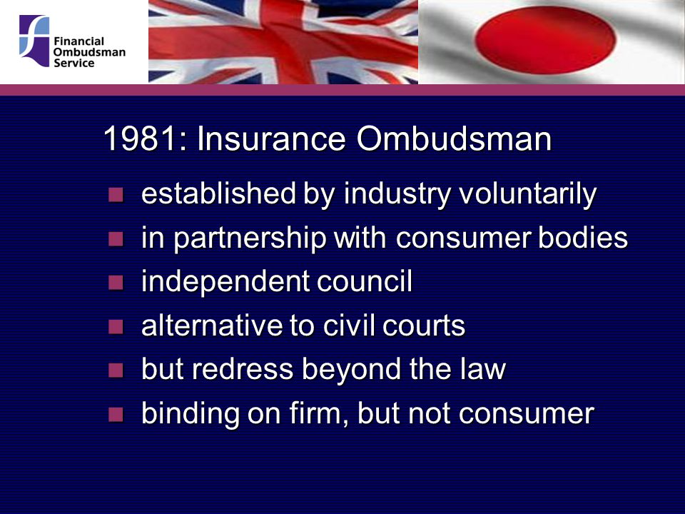 1981: Insurance Ombudsman established by industry voluntarily established by industry voluntarily in partnership with consumer bodies in partnership with consumer bodies independent council independent council alternative to civil courts alternative to civil courts but redress beyond the law but redress beyond the law binding on firm, but not consumer binding on firm, but not consumer