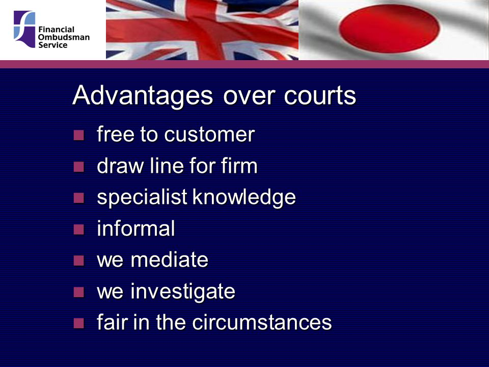 Advantages over courts free to customer free to customer draw line for firm draw line for firm specialist knowledge specialist knowledge informal informal we mediate we mediate we investigate we investigate fair in the circumstances fair in the circumstances