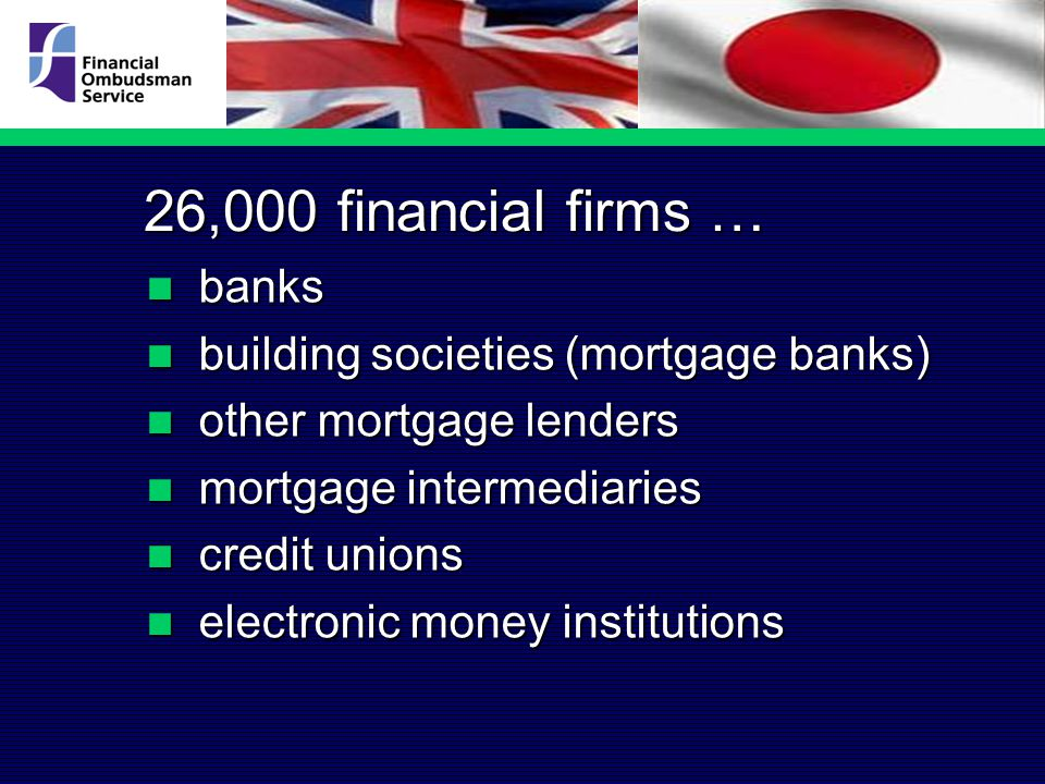 26,000 financial firms … banks banks building societies (mortgage banks) building societies (mortgage banks) other mortgage lenders other mortgage lenders mortgage intermediaries mortgage intermediaries credit unions credit unions electronic money institutions electronic money institutions