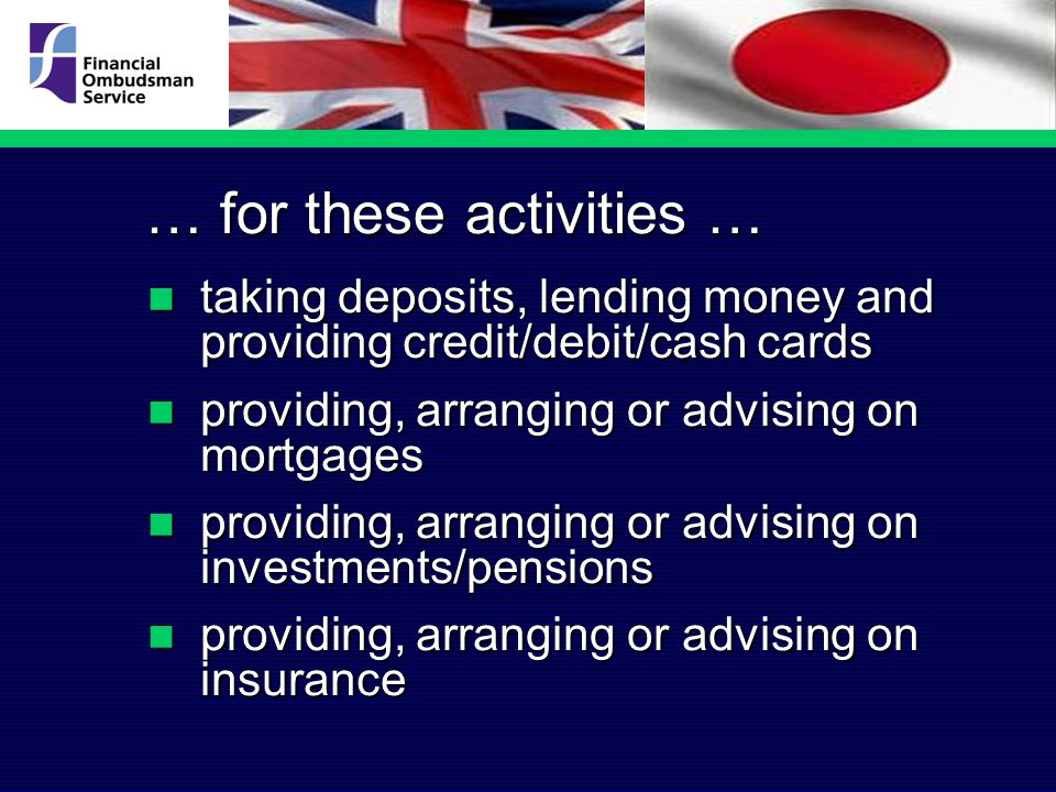 … for these activities … taking deposits, lending money and providing credit/debit/cash cards taking deposits, lending money and providing credit/debit/cash cards providing, arranging or advising on mortgages providing, arranging or advising on mortgages providing, arranging or advising on investments/pensions providing, arranging or advising on investments/pensions providing, arranging or advising on insurance providing, arranging or advising on insurance