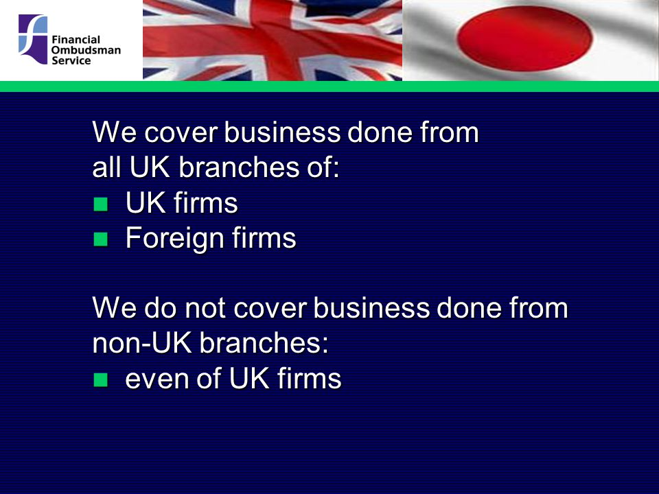 We cover business done from all UK branches of: UK firms UK firms Foreign firms Foreign firms We do not cover business done from non-UK branches: even of UK firms even of UK firms