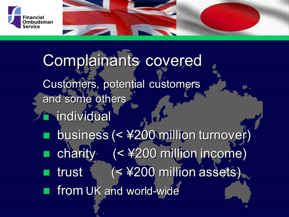 Complainants covered Customers, potential customers and some others individual individual business (< ¥200 million turnover) business (< ¥200 million turnover) charity (< ¥200 million income) charity (< ¥200 million income) trust (< ¥200 million assets) trust (< ¥200 million assets) from UK and world-wide from UK and world-wide