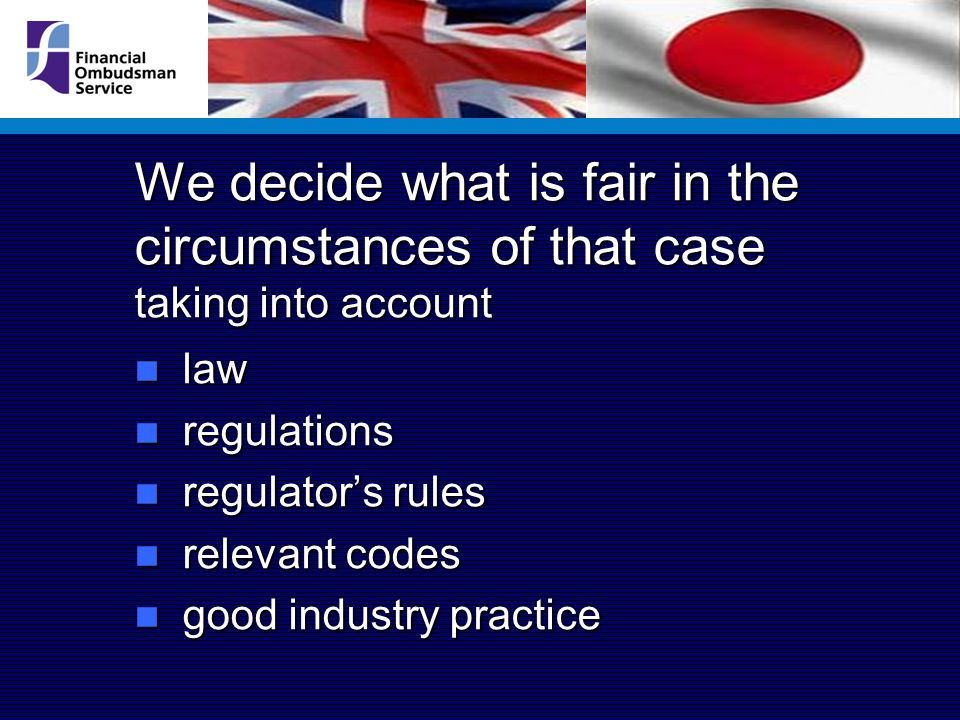 We decide what is fair in the circumstances of that case taking into account law law regulations regulations regulator's rules regulator's rules relevant codes relevant codes good industry practice good industry practice