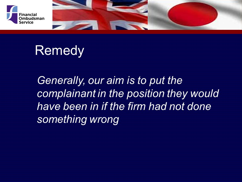 Remedy Generally, our aim is to put the complainant in the position they would have been in if the firm had not done something wrong