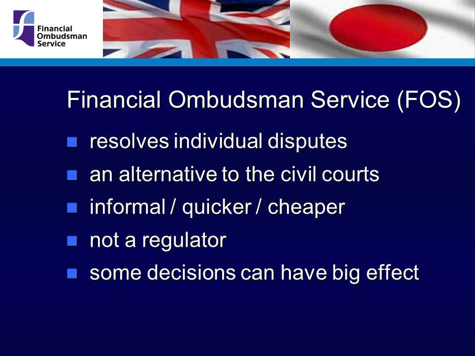 Financial Ombudsman Service (FOS) resolves individual disputes resolves individual disputes an alternative to the civil courts an alternative to the civil courts informal / quicker / cheaper informal / quicker / cheaper not a regulator not a regulator some decisions can have big effect some decisions can have big effect