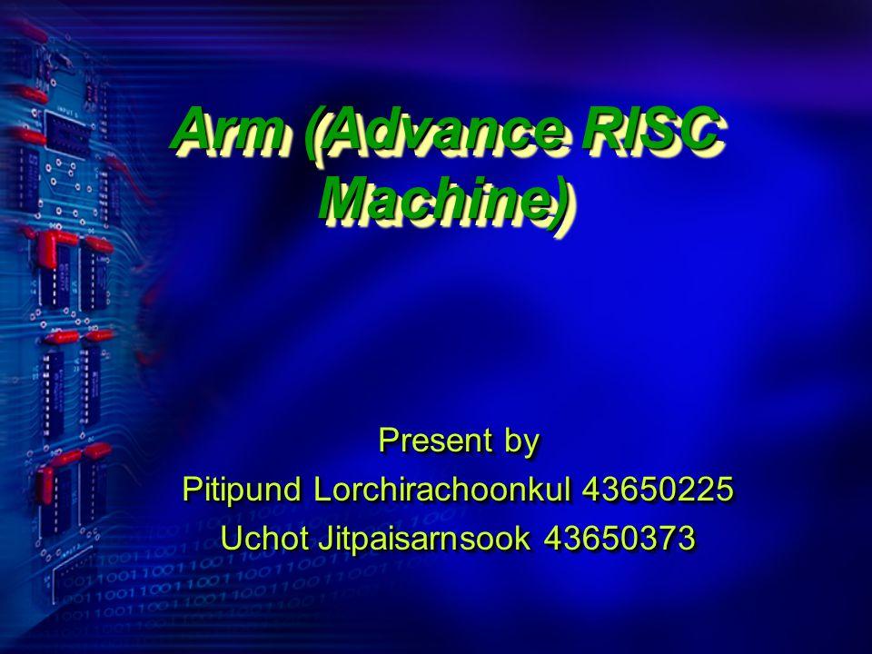 Present by Pitipund Lorchirachoonkul 43650225 Uchot Jitpaisarnsook 43650373 Present by Pitipund Lorchirachoonkul 43650225 Uchot Jitpaisarnsook 43650373 Arm (Advance RISC Machine)