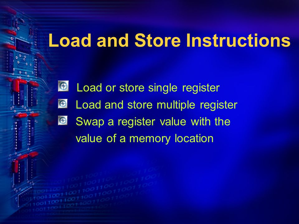 Load and Store Instructions Load or store single register Load and store multiple register Swap a register value with the value of a memory location