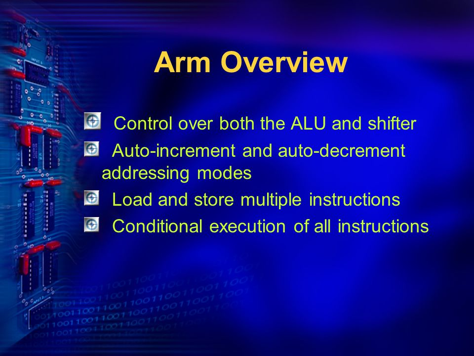 Arm Overview Control over both the ALU and shifter Auto-increment and auto-decrement addressing modes Load and store multiple instructions Conditional execution of all instructions