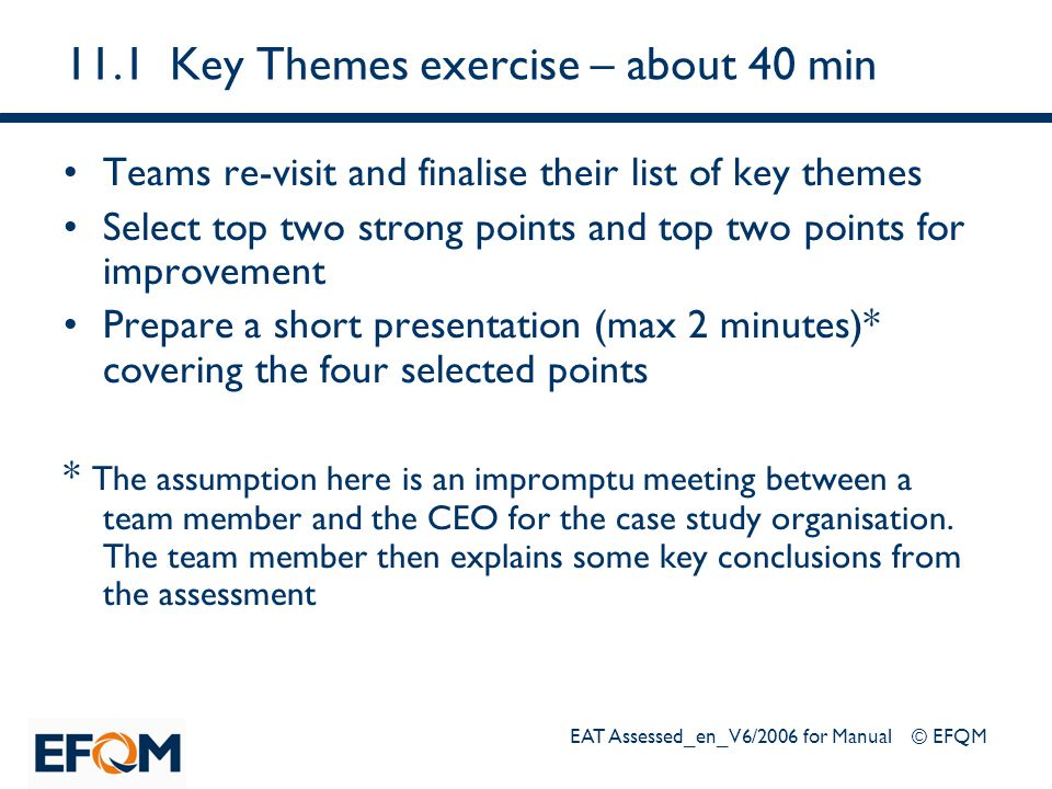 EAT Assessed_en_V6/2006 for Manual © EFQM 11.1Key Themes exercise – about 40 min Teams re-visit and finalise their list of key themes Select top two s