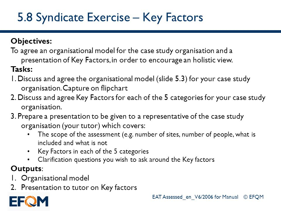 EAT Assessed_en_V6/2006 for Manual © EFQM 5.8 Syndicate Exercise – Key Factors Objectives: To agree an organisational model for the case study organis