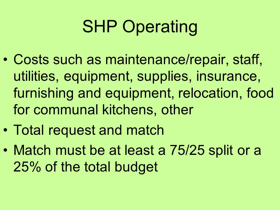 SHP Operating Costs such as maintenance/repair, staff, utilities, equipment, supplies, insurance, furnishing and equipment, relocation, food for communal kitchens, other Total request and match Match must be at least a 75/25 split or a 25% of the total budget