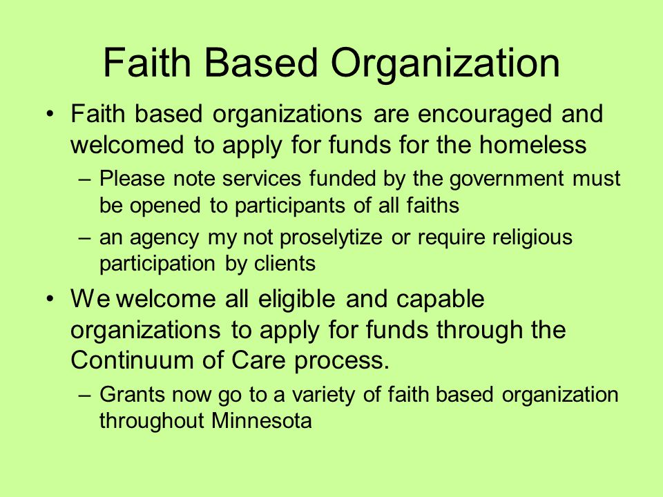Faith Based Organization Faith based organizations are encouraged and welcomed to apply for funds for the homeless –Please note services funded by the government must be opened to participants of all faiths –an agency my not proselytize or require religious participation by clients We welcome all eligible and capable organizations to apply for funds through the Continuum of Care process.