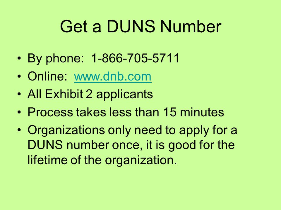 Get a DUNS Number By phone: 1-866-705-5711 Online: www.dnb.comwww.dnb.com All Exhibit 2 applicants Process takes less than 15 minutes Organizations only need to apply for a DUNS number once, it is good for the lifetime of the organization.