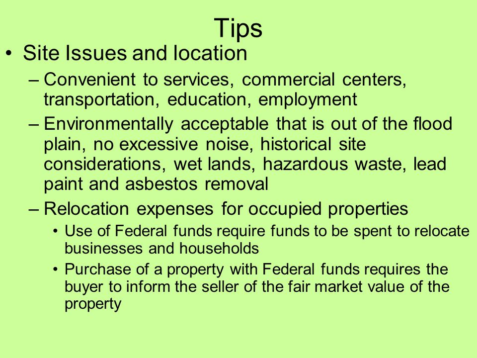 Tips Site Issues and location –Convenient to services, commercial centers, transportation, education, employment –Environmentally acceptable that is out of the flood plain, no excessive noise, historical site considerations, wet lands, hazardous waste, lead paint and asbestos removal –Relocation expenses for occupied properties Use of Federal funds require funds to be spent to relocate businesses and households Purchase of a property with Federal funds requires the buyer to inform the seller of the fair market value of the property