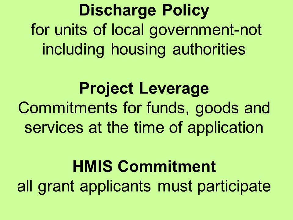 Discharge Policy for units of local government-not including housing authorities Project Leverage Commitments for funds, goods and services at the time of application HMIS Commitment all grant applicants must participate