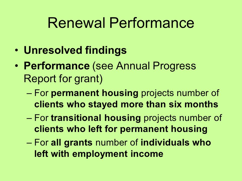Renewal Performance Unresolved findings Performance (see Annual Progress Report for grant) –For permanent housing projects number of clients who stayed more than six months –For transitional housing projects number of clients who left for permanent housing –For all grants number of individuals who left with employment income