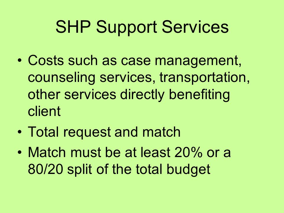 SHP Support Services Costs such as case management, counseling services, transportation, other services directly benefiting client Total request and match Match must be at least 20% or a 80/20 split of the total budget